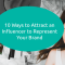 10 Ways to Attract an Influencer to Represent Your Brand